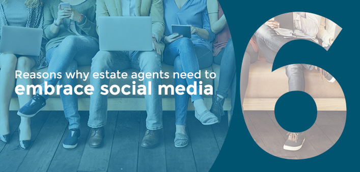 6 Reasons Why Estate Agents Need To Embrace Social Media