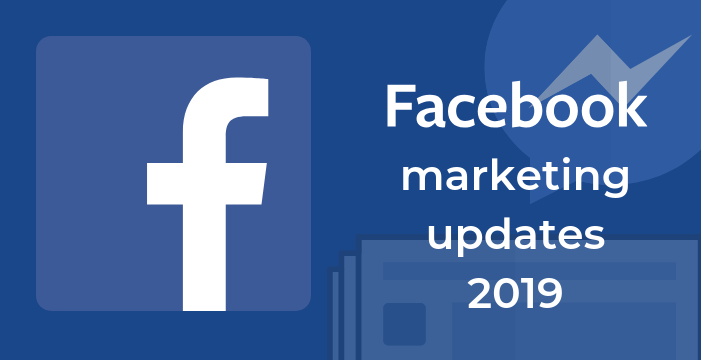 Facebook Marketing Updates In 2019 & Onwards